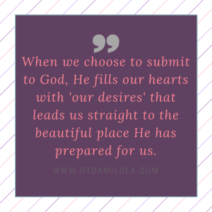 When we choose to submit to God, He fills our hearts with 'our desires' that leads us straight to the beautiful place He has prepared for us.